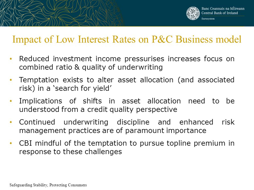 Impact of Low Interest Rates on P&C Business model Reduced investment income pressurises increases focus on combined ratio & quality of underwriting Temptation exists to alter asset allocation (and associated risk) in a 'search for yield' Implications of shifts in asset allocation need to be understood from a credit quality perspective Continued underwriting discipline and enhanced risk management practices are of paramount importance CBI mindful of the temptation to pursue topline premium in response to these challenges Safeguarding Stability, Protecting Consumers