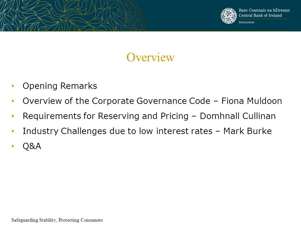 Overview Opening Remarks Overview of the Corporate Governance Code – Fiona Muldoon Requirements for Reserving and Pricing – Domhnall Cullinan Industry Challenges due to low interest rates – Mark Burke Q&A Safeguarding Stability, Protecting Consumers