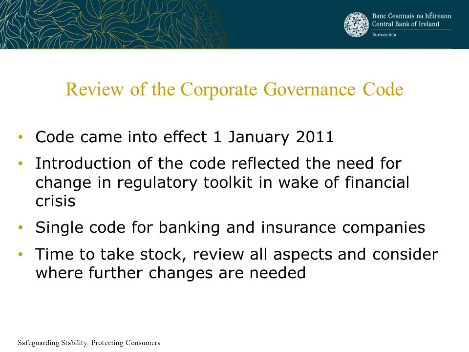 Review of the Corporate Governance Code Code came into effect 1 January 2011 Introduction of the code reflected the need for change in regulatory toolkit in wake of financial crisis Single code for banking and insurance companies Time to take stock, review all aspects and consider where further changes are needed Safeguarding Stability, Protecting Consumers