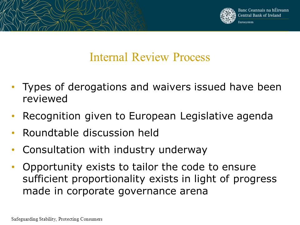 Internal Review Process Types of derogations and waivers issued have been reviewed Recognition given to European Legislative agenda Roundtable discussion held Consultation with industry underway Opportunity exists to tailor the code to ensure sufficient proportionality exists in light of progress made in corporate governance arena Safeguarding Stability, Protecting Consumers