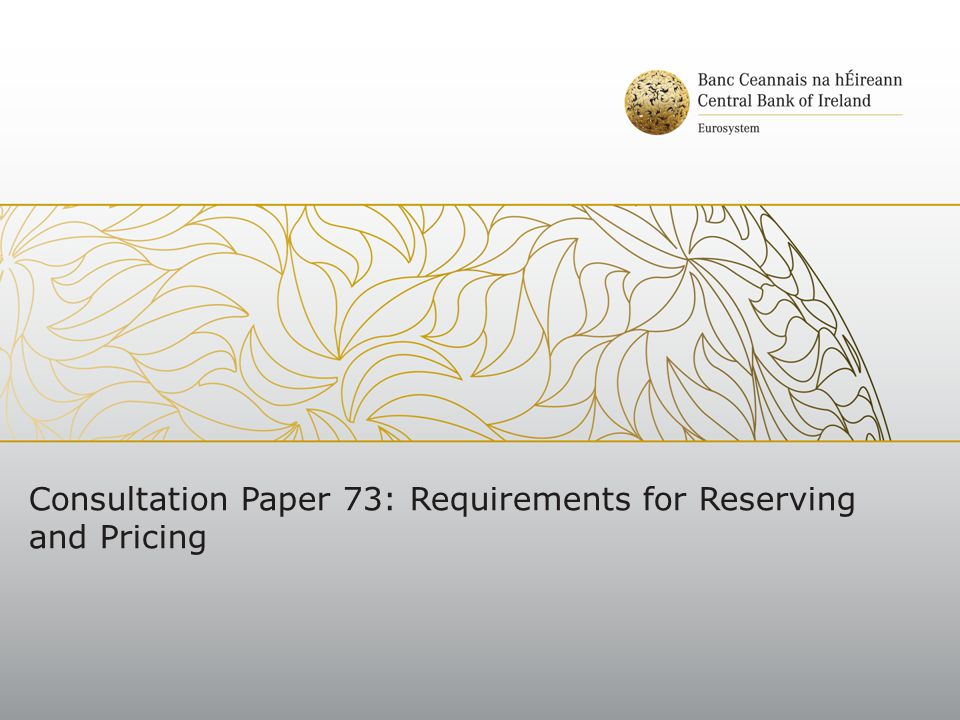 Requirements for Reserving and Pricing Key proposals to strengthen the Central Bank's supervisory framework include: Governance Requirements Role of the signing actuary Scope of the SAO Internal Audit requirements Risk Margin Report Peer Review Pricing Policy Guidance on Best Estimate The Requirements will be statutory and in addition form part of Regulation 10(3) of the 1994 Non-Life Regulations and Regulation 20 of the 2006 Reinsurance Regulations Captives and companies with short tail business not including motor insurance may apply to the Central Bank annually for a derogation from the requirements Safeguarding Stability, Protecting Consumers