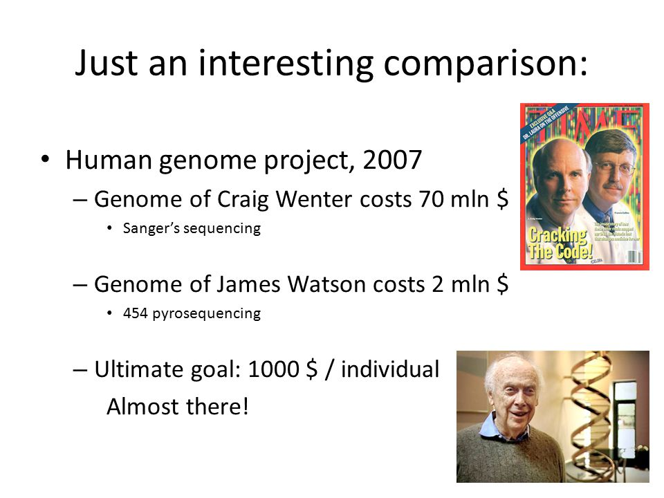 Just an interesting comparison: Human genome project, 2007 – Genome of Craig Wenter costs 70 mln $ Sanger's sequencing – Genome of James Watson costs