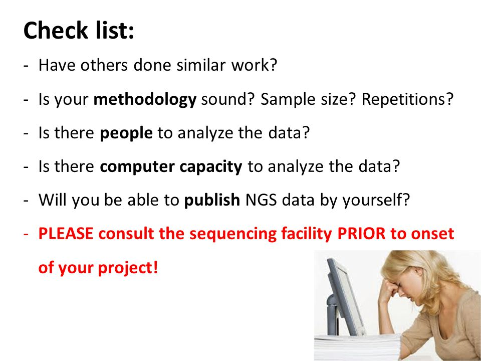 Check list: -Have others done similar work? -Is your methodology sound? Sample size? Repetitions? -Is there people to analyze the data? -Is there comp