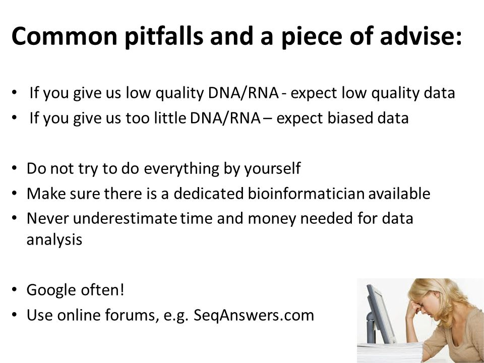Common pitfalls and a piece of advise: If you give us low quality DNA/RNA - expect low quality data If you give us too little DNA/RNA – expect biased