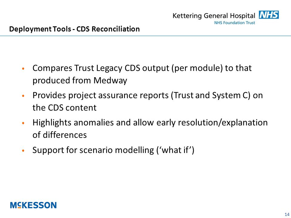 14 Deployment Tools - CDS Reconciliation Compares Trust Legacy CDS output (per module) to that produced from Medway Provides project assurance reports (Trust and System C) on the CDS content Highlights anomalies and allow early resolution/explanation of differences Support for scenario modelling ('what if')
