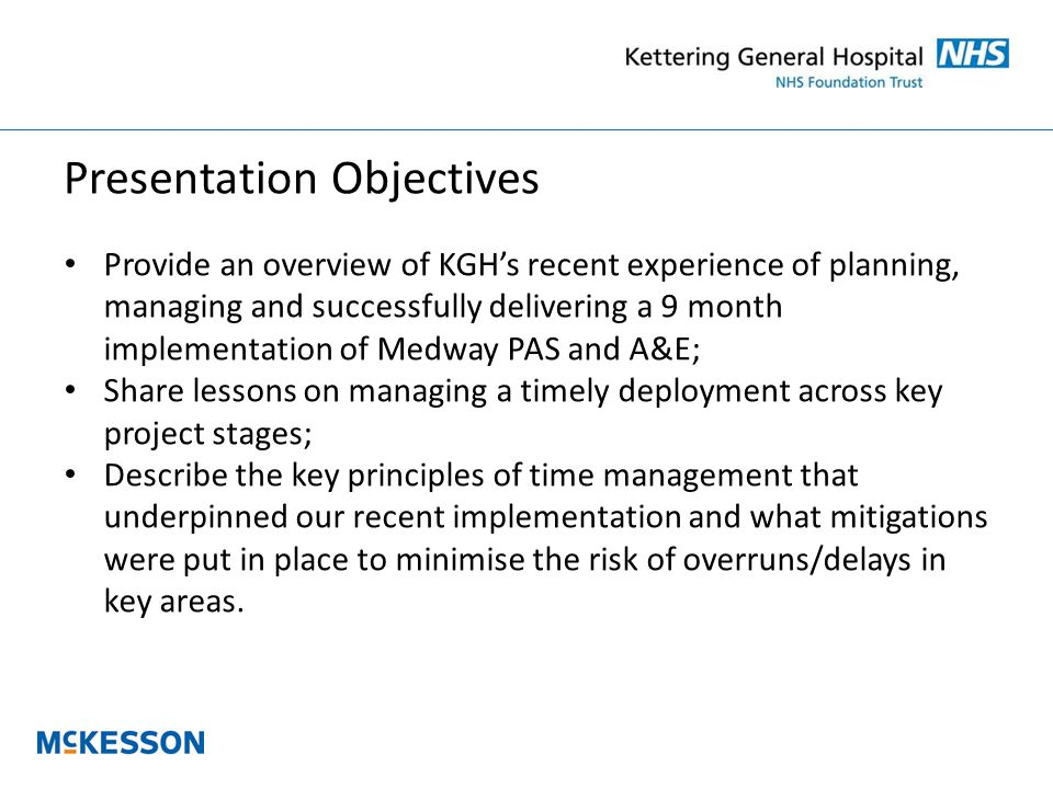 Presentation Objectives Provide an overview of KGH's recent experience of planning, managing and successfully delivering a 9 month implementation of Medway PAS and A&E; Share lessons on managing a timely deployment across key project stages; Describe the key principles of time management that underpinned our recent implementation and what mitigations were put in place to minimise the risk of overruns/delays in key areas.