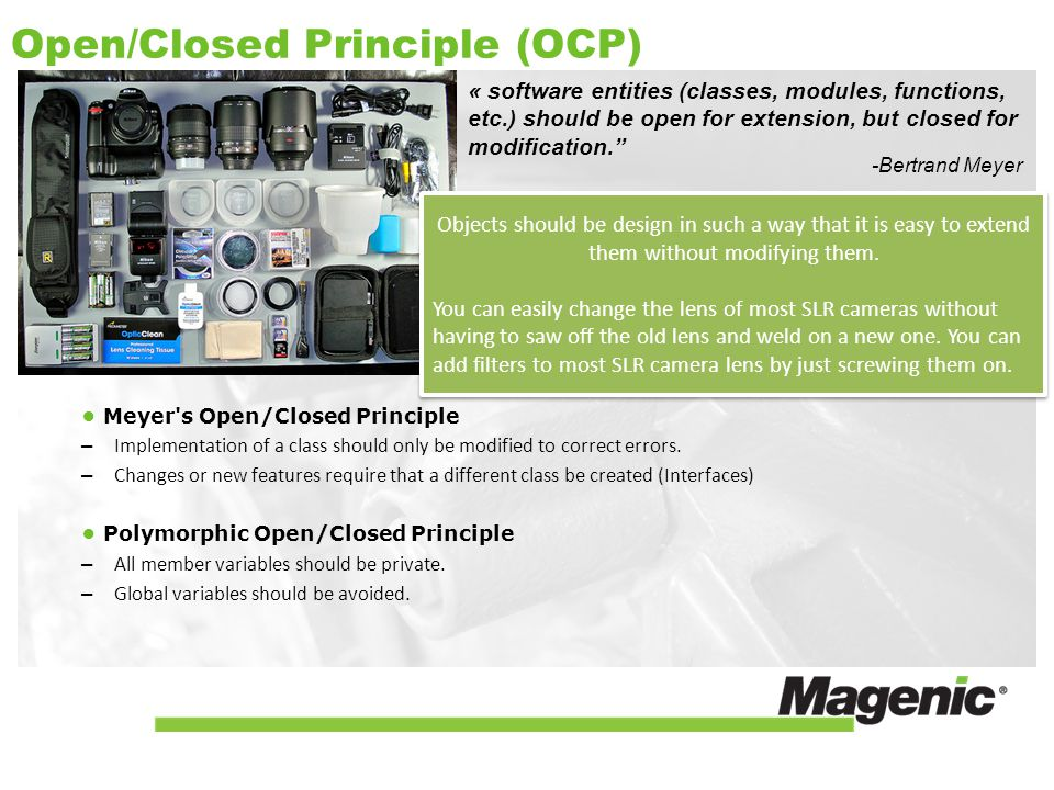 Open/Closed Principle (OCP) « software entities (classes, modules, functions, etc.) should be open for extension, but closed for modification. Meyer s Open/Closed Principle – Implementation of a class should only be modified to correct errors.