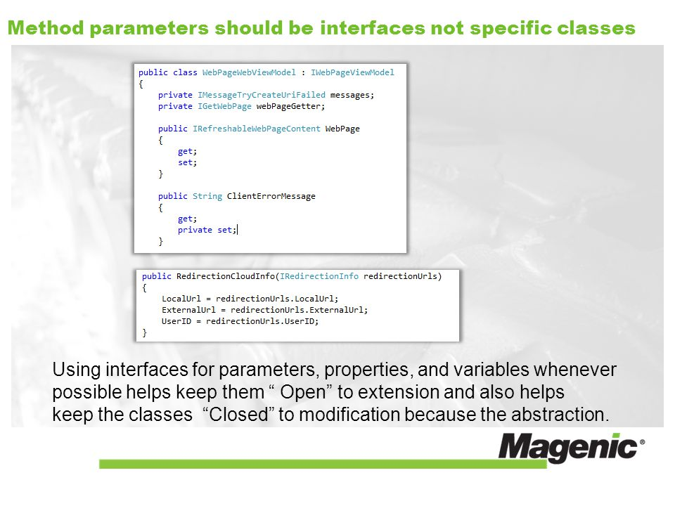 Method parameters should be interfaces not specific classes Using interfaces for parameters, properties, and variables whenever possible helps keep them Open to extension and also helps keep the classes Closed to modification because the abstraction.