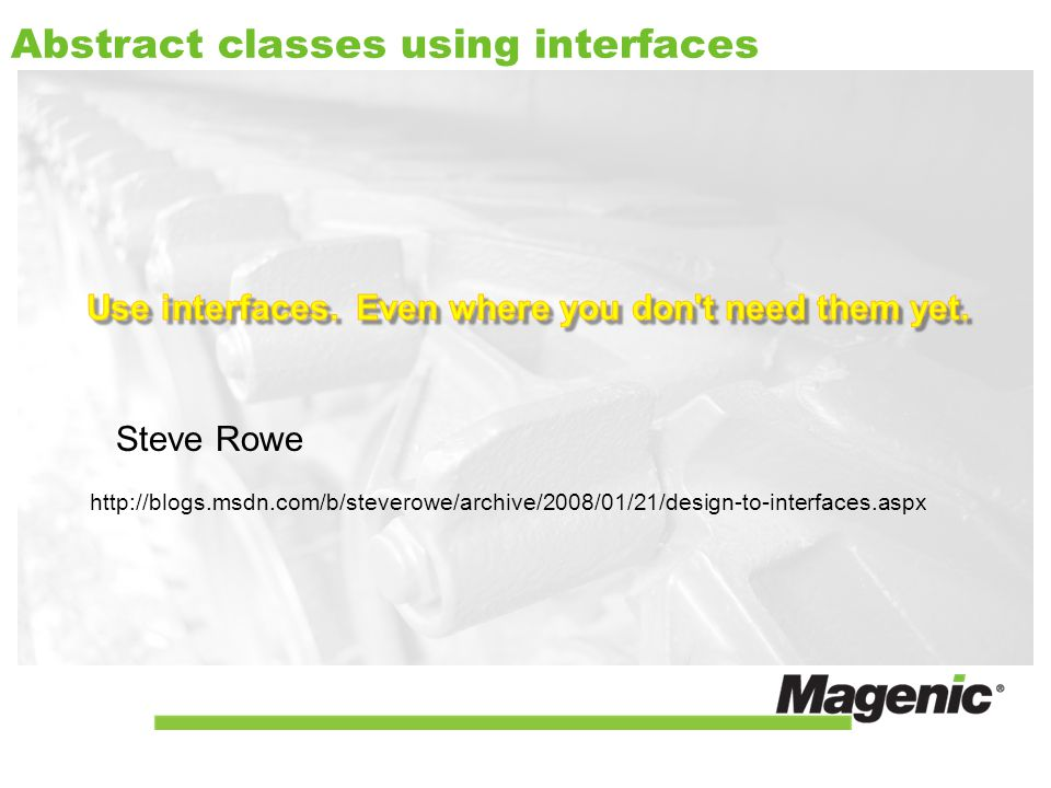 Abstract classes using interfaces http://blogs.msdn.com/b/steverowe/archive/2008/01/21/design-to-interfaces.aspx Steve Rowe
