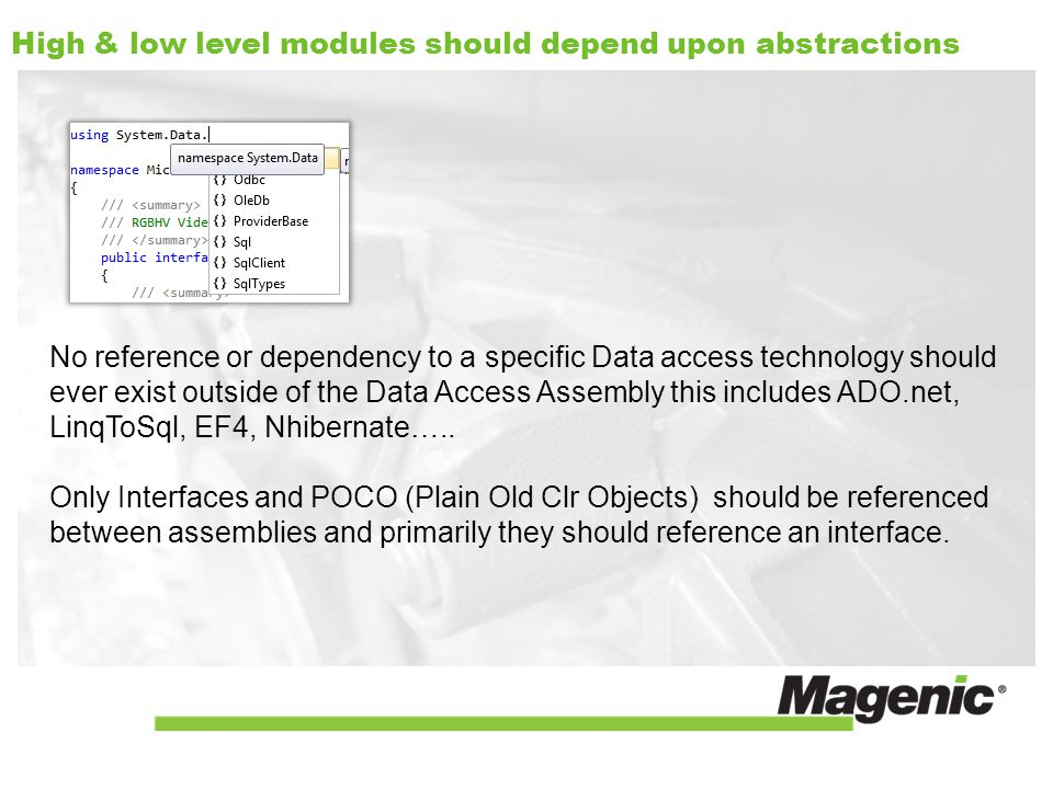 High & low level modules should depend upon abstractions No reference or dependency to a specific Data access technology should ever exist outside of the Data Access Assembly this includes ADO.net, LinqToSql, EF4, Nhibernate…..
