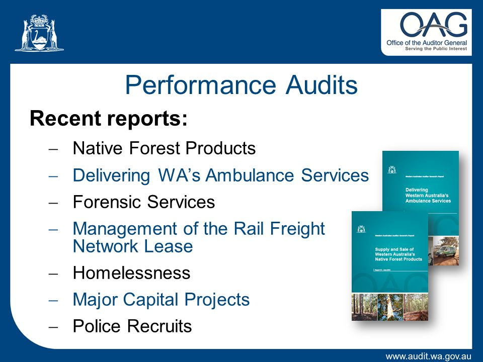 Performance Audits Recent reports:  Native Forest Products  Delivering WA's Ambulance Services  Forensic Services  Management of the Rail Freight Network Lease  Homelessness  Major Capital Projects  Police Recruits