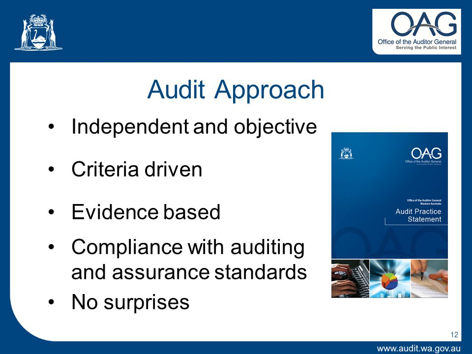 12 Audit Approach Independent and objective Criteria driven Evidence based Compliance with auditing and assurance standards No surprises