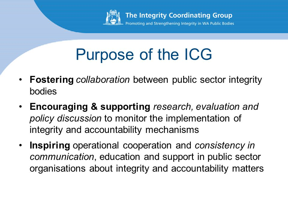 Purpose of the ICG Fostering collaboration between public sector integrity bodies Encouraging & supporting research, evaluation and policy discussion to monitor the implementation of integrity and accountability mechanisms Inspiring operational cooperation and consistency in communication, education and support in public sector organisations about integrity and accountability matters