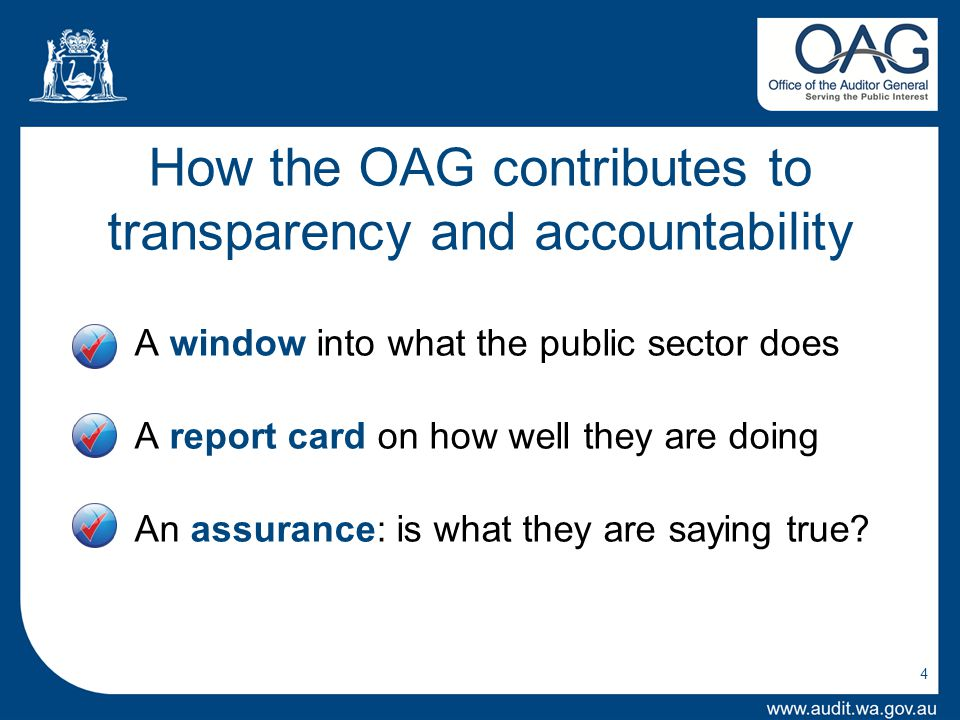 How the OAG contributes to transparency and accountability A window into what the public sector does A report card on how well they are doing An assurance: is what they are saying true.
