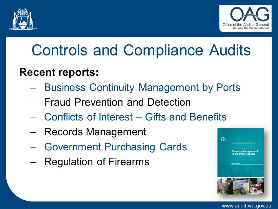 Controls and Compliance Audits Recent reports:  Business Continuity Management by Ports  Fraud Prevention and Detection  Conflicts of Interest – Gifts and Benefits  Records Management  Government Purchasing Cards  Regulation of Firearms