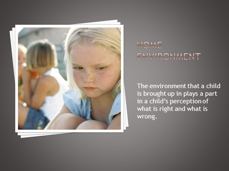 The environment that a child is brought up in plays a part in a child's perception of what is right and what is wrong.