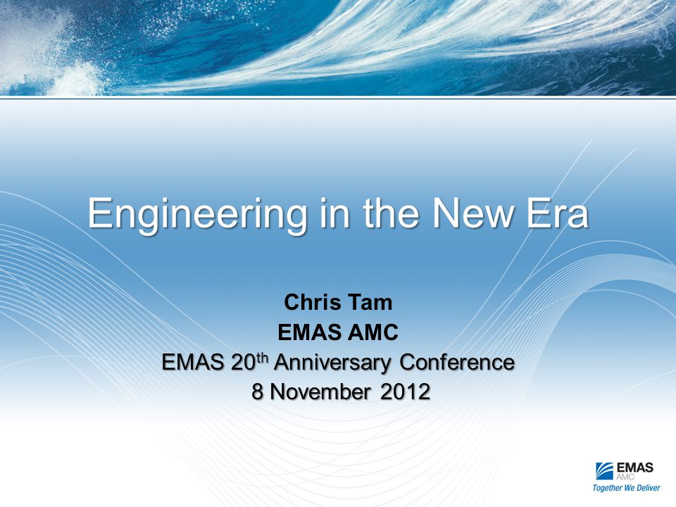 Engineering in the New Era Chris Tam EMAS AMC EMAS 20 th Anniversary Conference 8 November 2012 8 November 2012