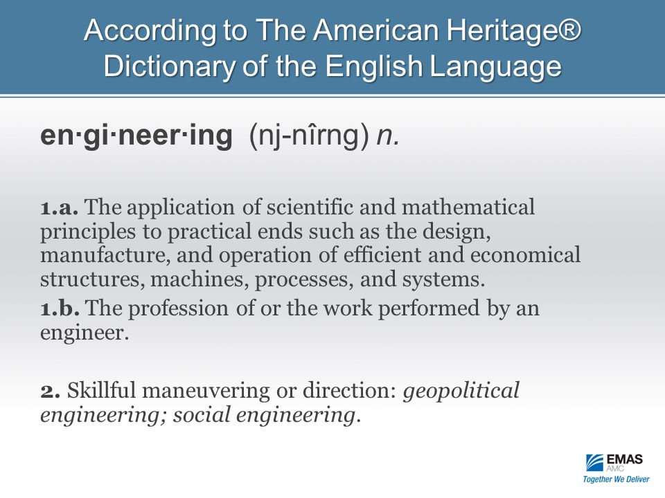 According to The American Heritage® Dictionary of the English Language en·gi·neer·ing (nj-nîrng) n. 1.a. The application of scientific and mathematica