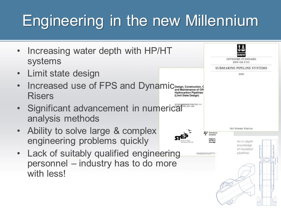 Engineering in the new Millennium Increasing water depth with HP/HT systems Limit state design Increased use of FPS and Dynamic Risers Significant adv