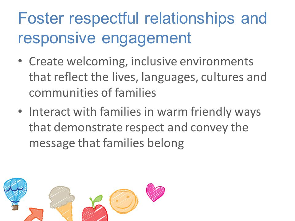 Foster respectful relationships and responsive engagement Create welcoming, inclusive environments that reflect the lives, languages, cultures and communities of families Interact with families in warm friendly ways that demonstrate respect and convey the message that families belong