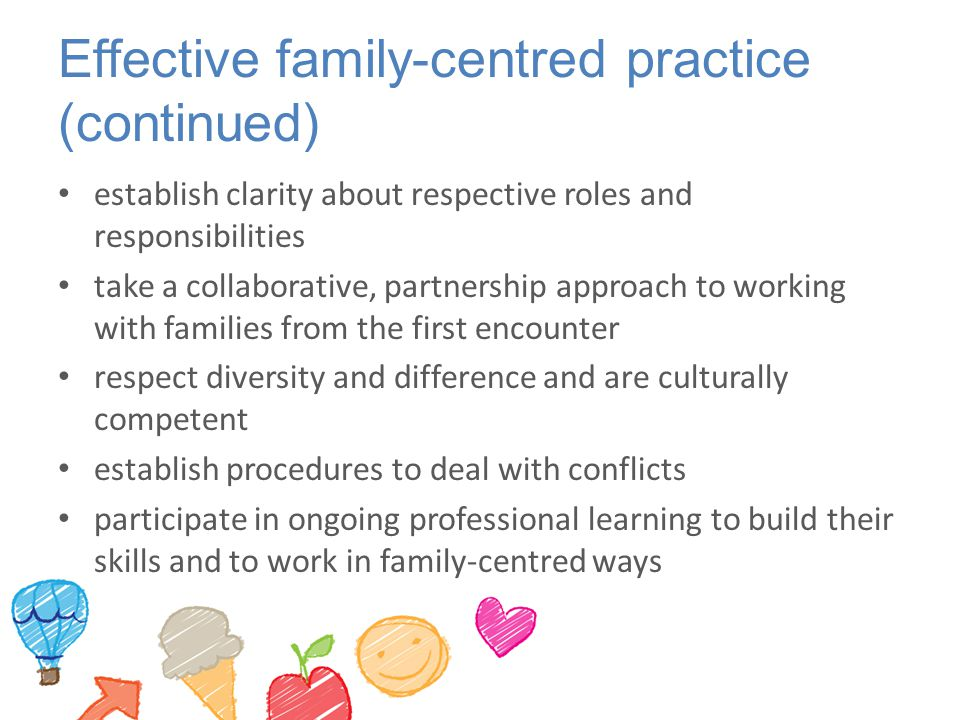 Effective family-centred practice (continued) establish clarity about respective roles and responsibilities take a collaborative, partnership approach to working with families from the first encounter respect diversity and difference and are culturally competent establish procedures to deal with conflicts participate in ongoing professional learning to build their skills and to work in family-centred ways