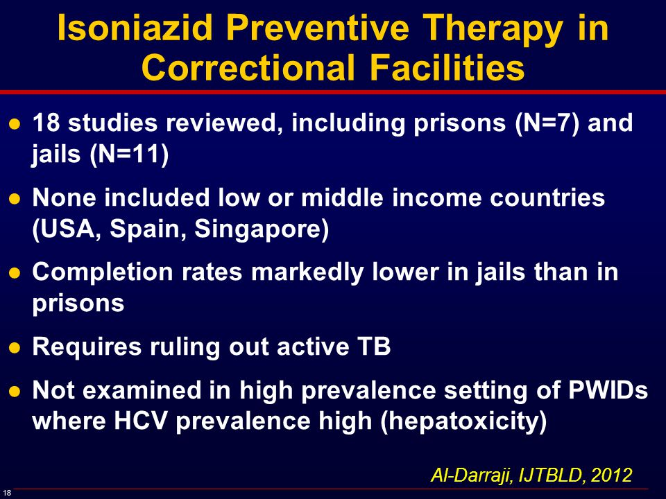 18 Isoniazid Preventive Therapy in Correctional Facilities ●18 studies reviewed, including prisons (N=7) and jails (N=11) ●None included low or middle income countries (USA, Spain, Singapore) ●Completion rates markedly lower in jails than in prisons ●Requires ruling out active TB ●Not examined in high prevalence setting of PWIDs where HCV prevalence high (hepatoxicity) Al-Darraji, IJTBLD, 2012