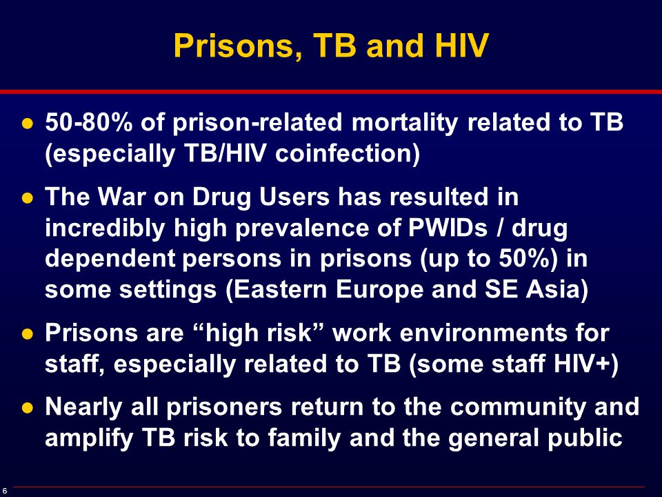 6 Prisons, TB and HIV ●50-80% of prison-related mortality related to TB (especially TB/HIV coinfection) ●The War on Drug Users has resulted in incredibly high prevalence of PWIDs / drug dependent persons in prisons (up to 50%) in some settings (Eastern Europe and SE Asia) ●Prisons are high risk work environments for staff, especially related to TB (some staff HIV+) ●Nearly all prisoners return to the community and amplify TB risk to family and the general public