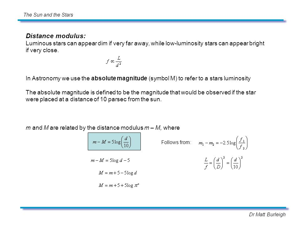Dr Matt Burleigh The Sun and the Stars Distance modulus: Luminous stars can appear dim if very far away, while low-luminosity stars can appear bright if very close.