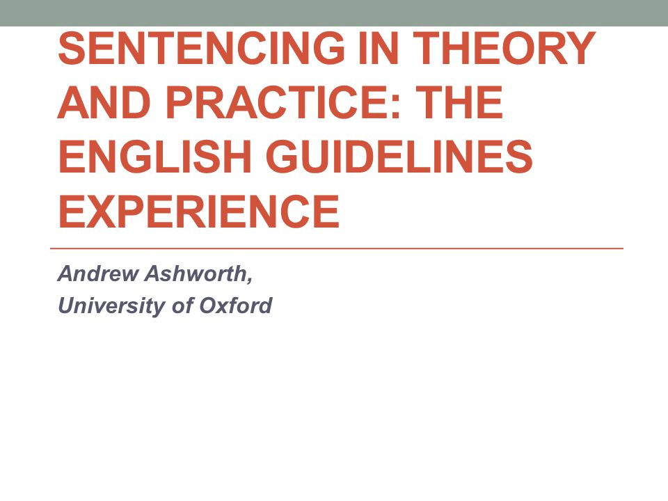 English Guidelines – Brief History Guideline judgments delivered by Lord Chief Justice: Aramah (1982), Boswell (1984) Magistrates' Association's guidelines (1989) 'Guidelines not tramlines': achieving consistency but allowing discretion Creation of Sentencing Advisory Panel (1998) giving advice to Court of Appeal Sentencing Guidelines Council (2003) to issue definitive guidelines; now Sentencing Council Gradualism: by offence groups, and general principles