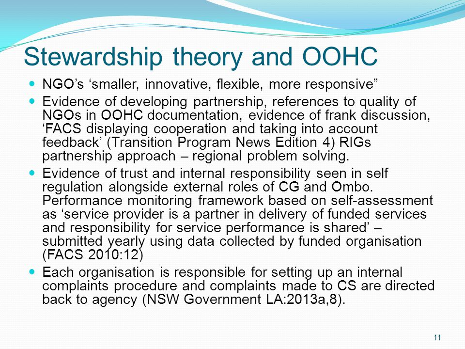 Stewardship theory and OOHC NGO's 'smaller, innovative, flexible, more responsive Evidence of developing partnership, references to quality of NGOs in OOHC documentation, evidence of frank discussion, 'FACS displaying cooperation and taking into account feedback' (Transition Program News Edition 4) RIGs partnership approach – regional problem solving.