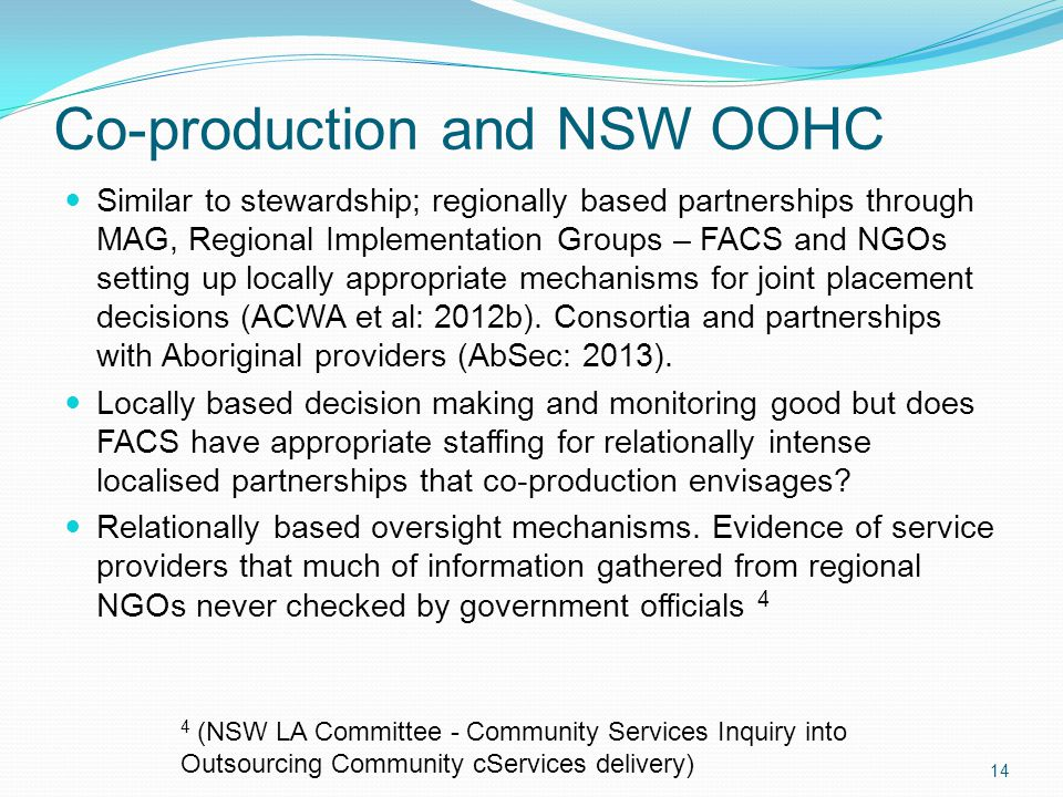 Co-production and NSW OOHC Similar to stewardship; regionally based partnerships through MAG, Regional Implementation Groups – FACS and NGOs setting up locally appropriate mechanisms for joint placement decisions (ACWA et al: 2012b).