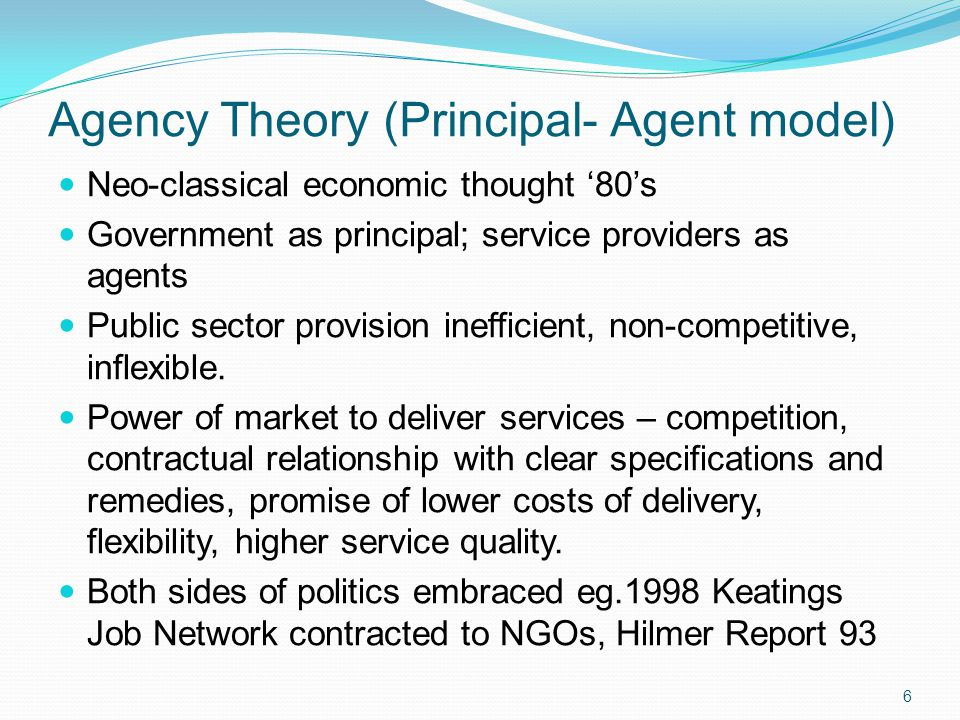 Neo-classical economic thought '80's Government as principal; service providers as agents Public sector provision inefficient, non-competitive, inflexible.