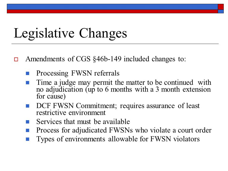 Legislative Changes  Amendments of CGS §46b-149 included changes to: Processing FWSN referrals Time a judge may permit the matter to be continued with no adjudication (up to 6 months with a 3 month extension for cause) DCF FWSN Commitment; requires assurance of least restrictive environment Services that must be available Process for adjudicated FWSNs who violate a court order Types of environments allowable for FWSN violators