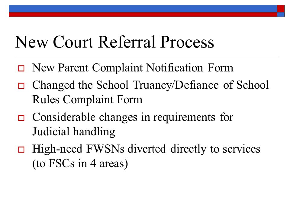New Court Referral Process  New Parent Complaint Notification Form  Changed the School Truancy/Defiance of School Rules Complaint Form  Considerable changes in requirements for Judicial handling  High-need FWSNs diverted directly to services (to FSCs in 4 areas)