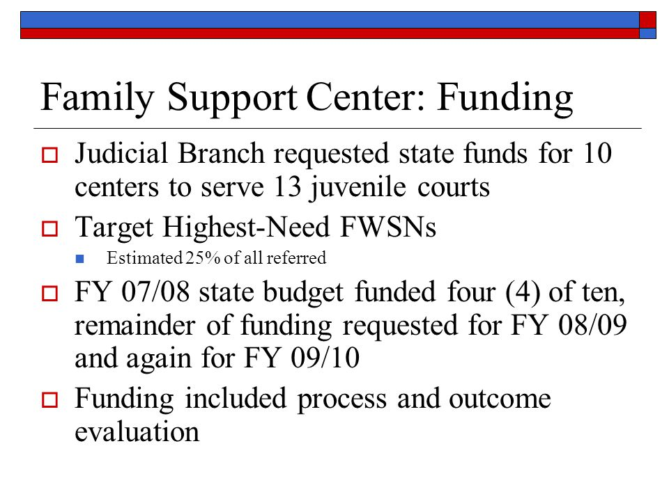 Family Support Center: Funding  Judicial Branch requested state funds for 10 centers to serve 13 juvenile courts  Target Highest-Need FWSNs Estimated 25% of all referred  FY 07/08 state budget funded four (4) of ten, remainder of funding requested for FY 08/09 and again for FY 09/10  Funding included process and outcome evaluation