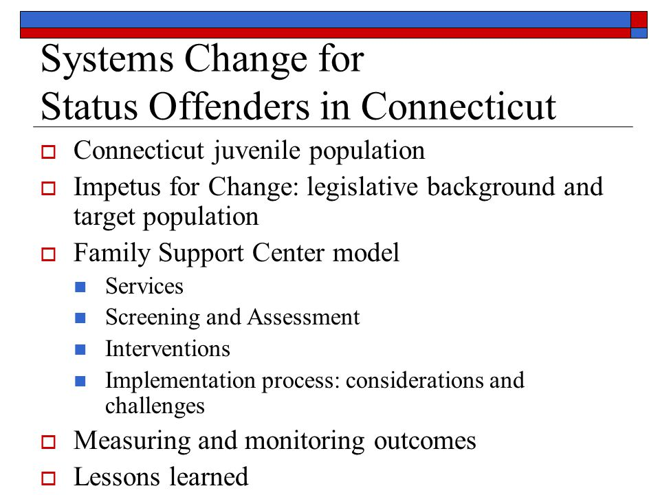Systems Change for Status Offenders in Connecticut  Connecticut juvenile population  Impetus for Change: legislative background and target population  Family Support Center model Services Screening and Assessment Interventions Implementation process: considerations and challenges  Measuring and monitoring outcomes  Lessons learned