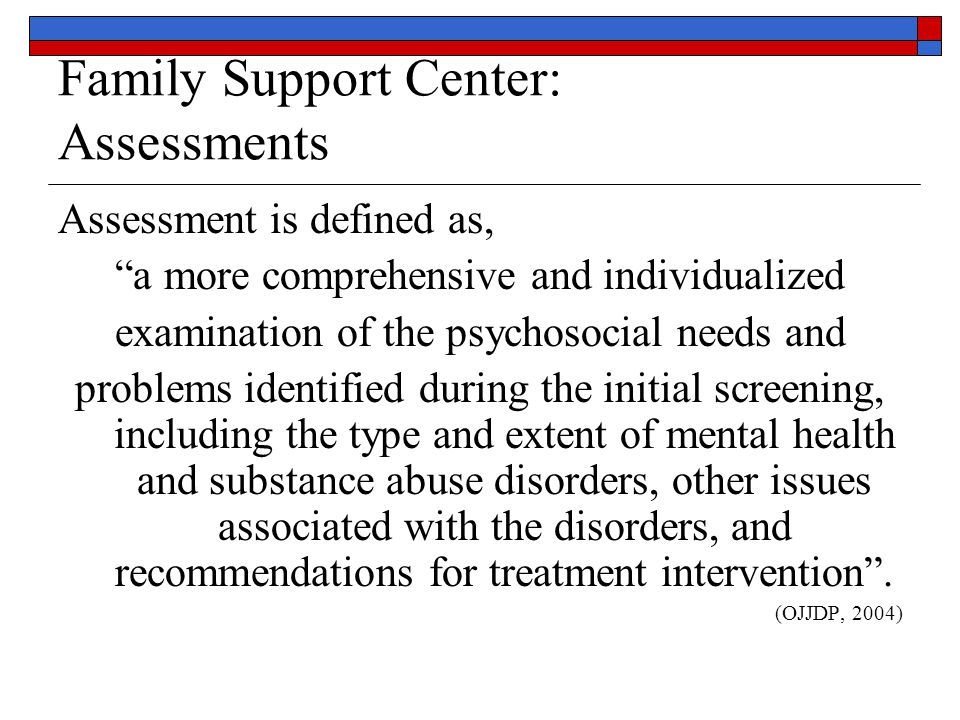 Family Support Center: Assessments Assessment is defined as, a more comprehensive and individualized examination of the psychosocial needs and problems identified during the initial screening, including the type and extent of mental health and substance abuse disorders, other issues associated with the disorders, and recommendations for treatment intervention .