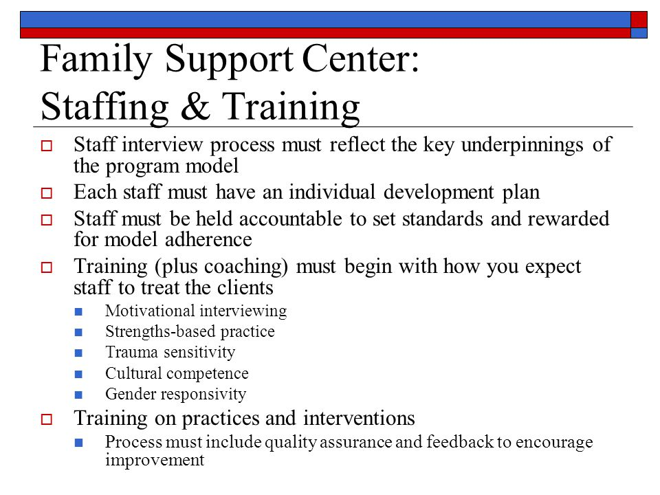 Family Support Center: Staffing & Training  Staff interview process must reflect the key underpinnings of the program model  Each staff must have an individual development plan  Staff must be held accountable to set standards and rewarded for model adherence  Training (plus coaching) must begin with how you expect staff to treat the clients Motivational interviewing Strengths-based practice Trauma sensitivity Cultural competence Gender responsivity  Training on practices and interventions Process must include quality assurance and feedback to encourage improvement