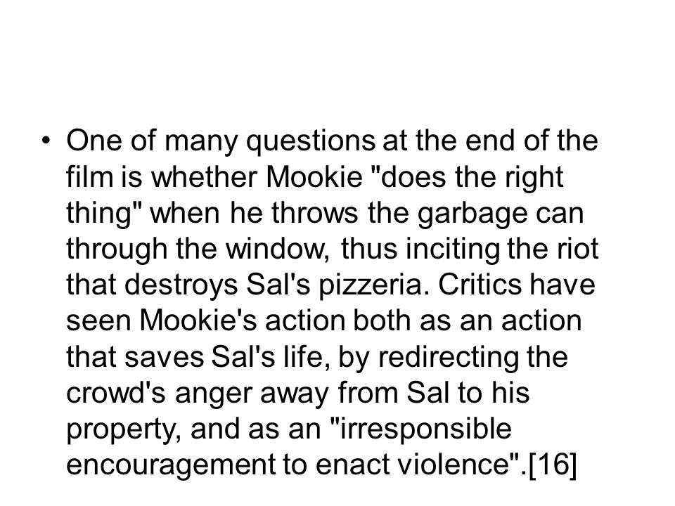 One of many questions at the end of the film is whether Mookie does the right thing when he throws the garbage can through the window, thus inciting the riot that destroys Sal s pizzeria.