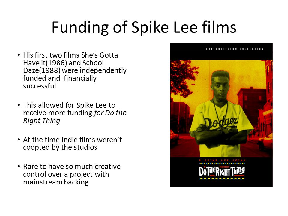 Funding of Spike Lee films His first two films She's Gotta Have it(1986) and School Daze(1988) were independently funded and financially successful This allowed for Spike Lee to receive more funding for Do the Right Thing At the time Indie films weren't coopted by the studios Rare to have so much creative control over a project with mainstream backing
