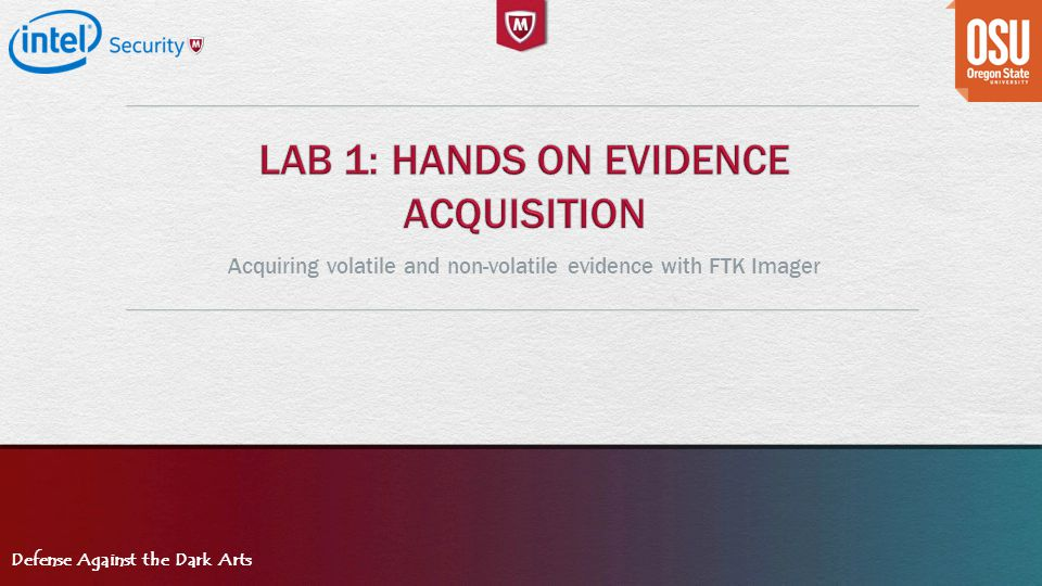 Defense Against the Dark Arts Acquiring volatile and non-volatile evidence with FTK Imager