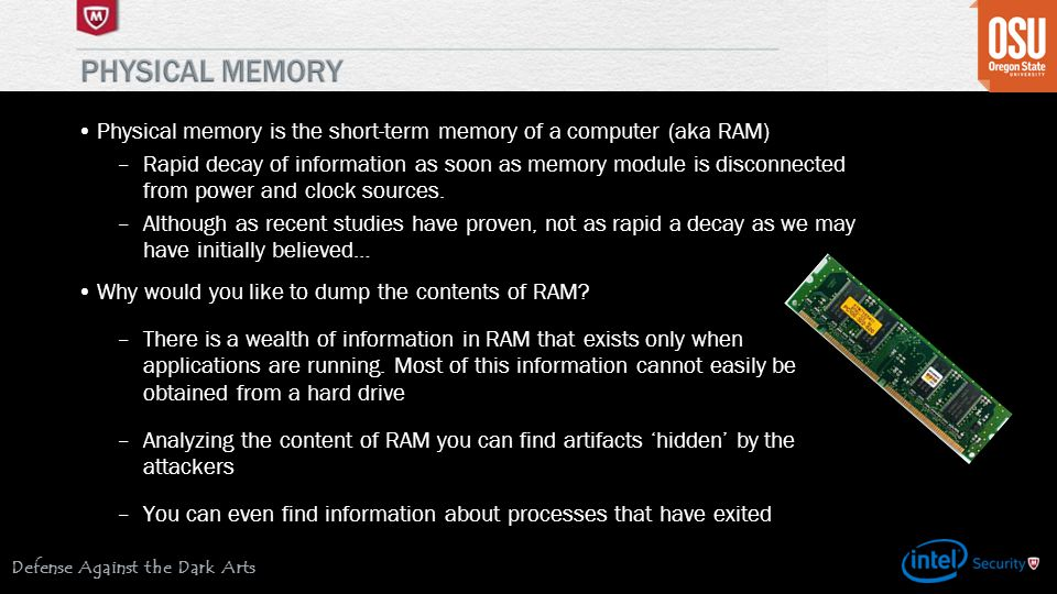 Defense Against the Dark Arts Physical memory is the short-term memory of a computer (aka RAM) –Rapid decay of information as soon as memory module is disconnected from power and clock sources.