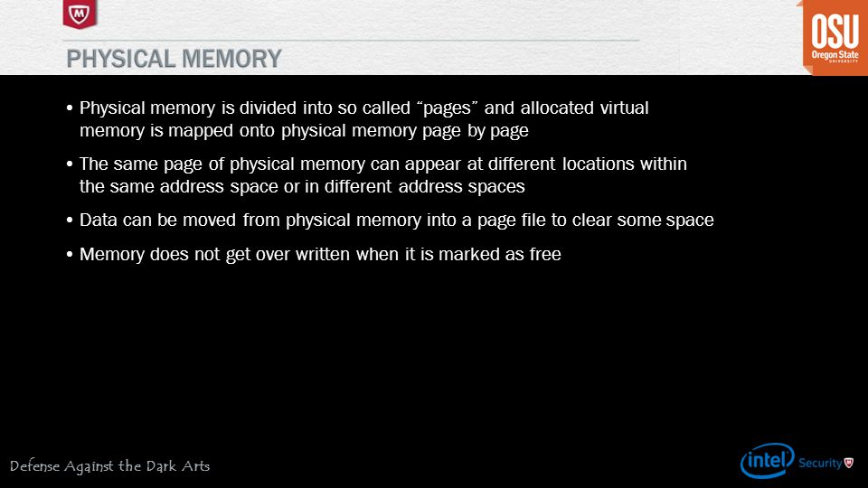 Defense Against the Dark Arts Physical memory is divided into so called pages and allocated virtual memory is mapped onto physical memory page by page The same page of physical memory can appear at different locations within the same address space or in different address spaces Data can be moved from physical memory into a page file to clear some space Memory does not get over written when it is marked as free
