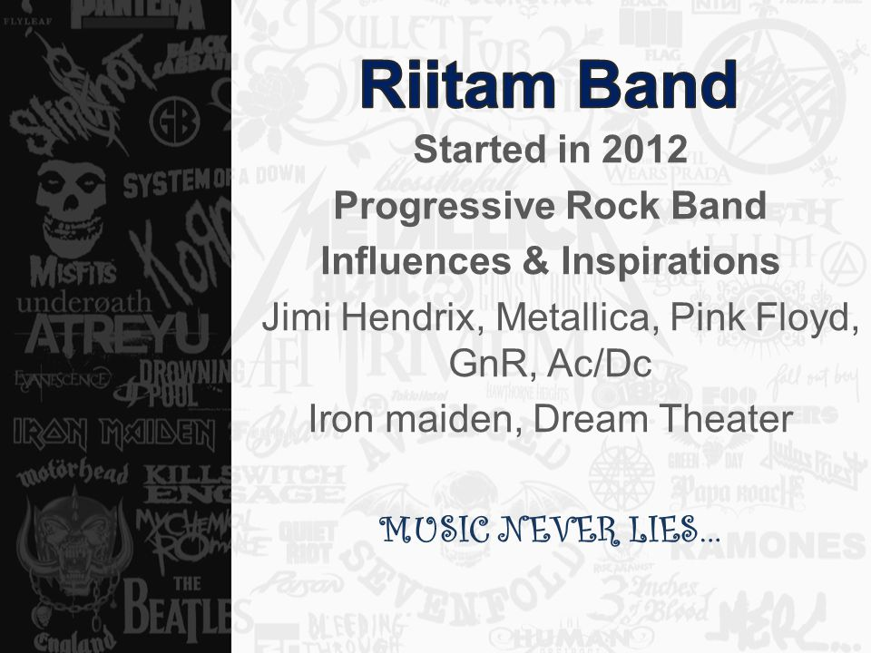 Started in 2012 Progressive Rock Band Influences & Inspirations Jimi Hendrix, Metallica, Pink Floyd, GnR, Ac/Dc Iron maiden, Dream Theater MUSIC NEVER LIES…