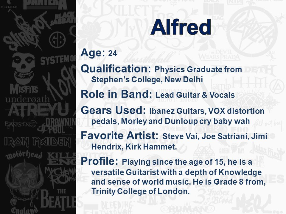 Age: 24 Qualification: Physics Graduate from Stephen's College, New Delhi Role in Band: Lead Guitar & Vocals Gears Used: Ibanez Guitars, VOX distortion pedals, Morley and Dunloup cry baby wah Favorite Artist: Steve Vai, Joe Satriani, Jimi Hendrix, Kirk Hammet.