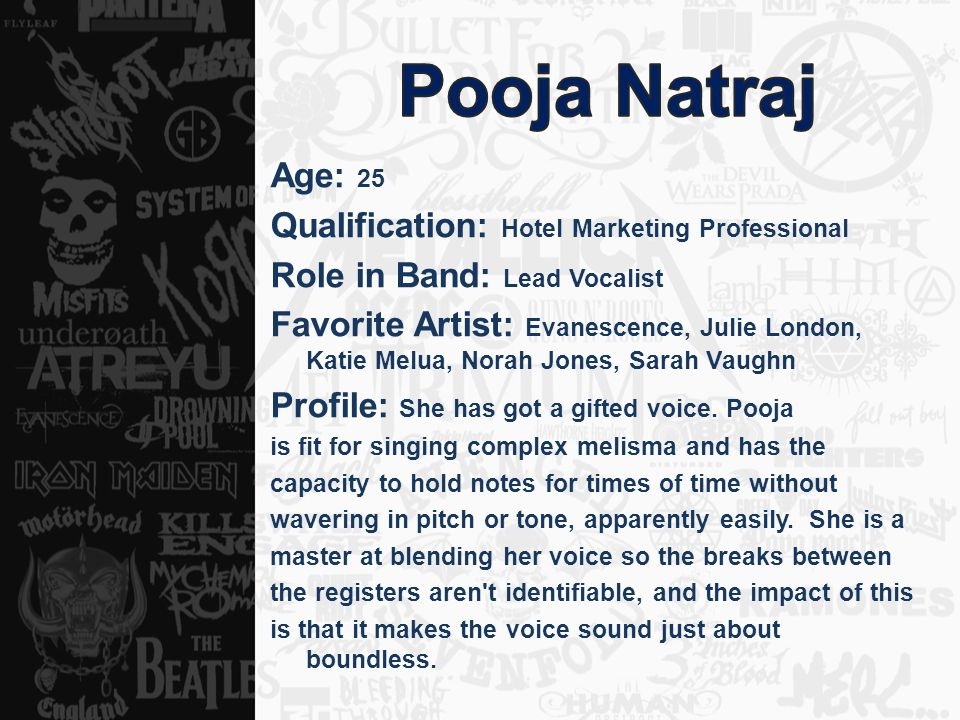 Age: 25 Qualification: Hotel Marketing Professional Role in Band: Lead Vocalist Favorite Artist: Evanescence, Julie London, Katie Melua, Norah Jones,