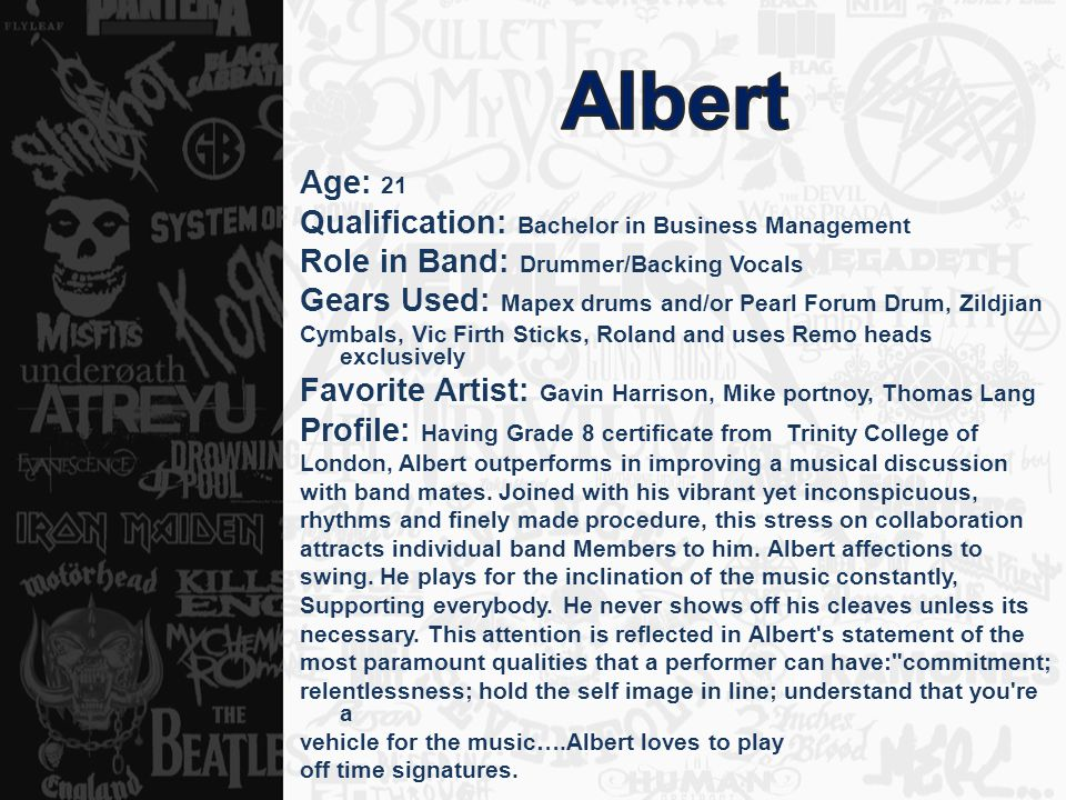 Age: 21 Qualification: Bachelor in Business Management Role in Band: Drummer/Backing Vocals Gears Used: Mapex drums and/or Pearl Forum Drum, Zildjian Cymbals, Vic Firth Sticks, Roland and uses Remo heads exclusively Favorite Artist: Gavin Harrison, Mike portnoy, Thomas Lang Profile: Having Grade 8 certificate from Trinity College of London, Albert outperforms in improving a musical discussion with band mates.