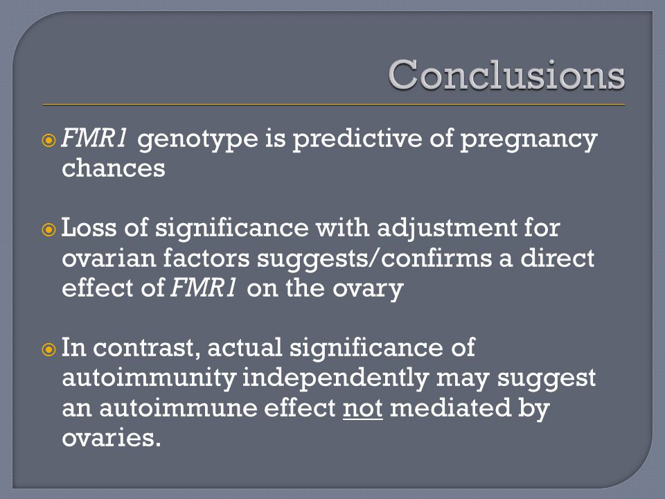  FMR1 genotype is predictive of pregnancy chances  Loss of significance with adjustment for ovarian factors suggests/confirms a direct effect of FMR1 on the ovary  In contrast, actual significance of autoimmunity independently may suggest an autoimmune effect not mediated by ovaries.