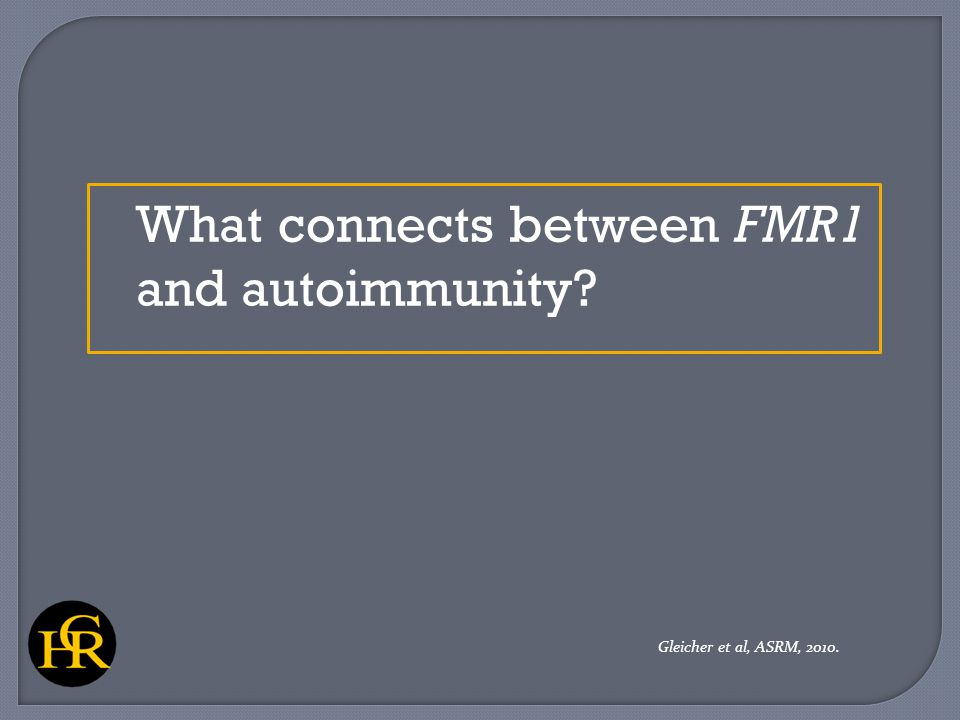 What connects between FMR1 and autoimmunity? Gleicher et al, ASRM, 2010.