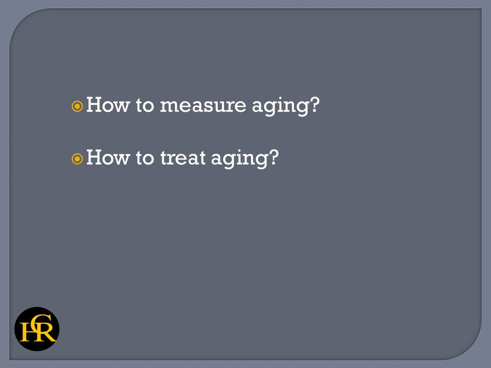  How to measure aging?  How to treat aging?
